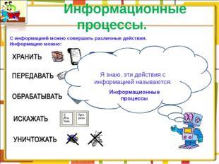 Информационные процессы. С информацией можно совершать различные действия. И