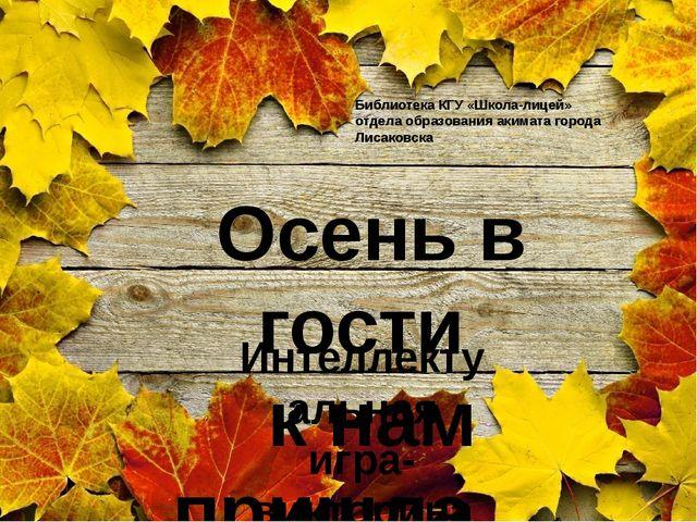 Осень в гости к нам пришла… Интеллектуальная игра- викторина Библиотека КГУ «...