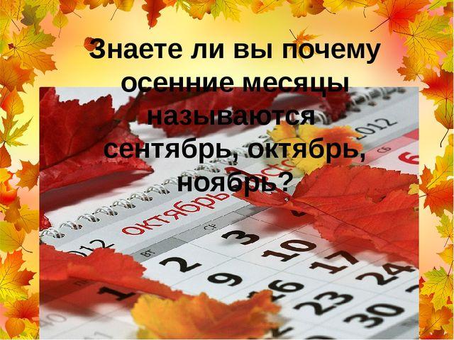Знаете ли вы почему осенние месяцы называются сентябрь, октябрь, ноябрь?