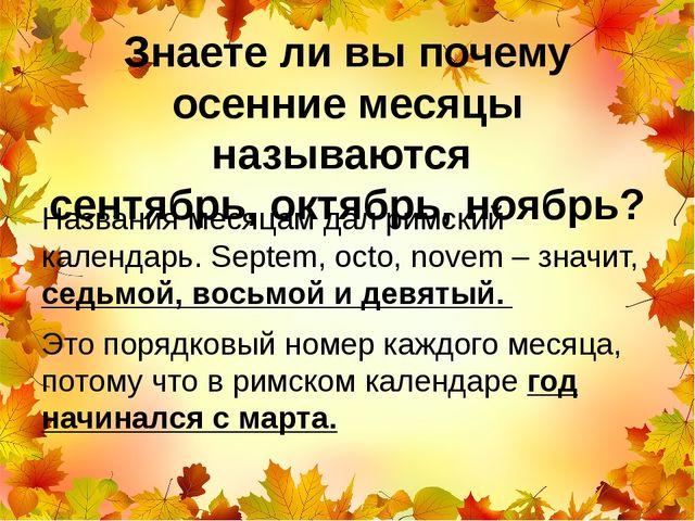 Знаете ли вы почему осенние месяцы называются сентябрь, октябрь, ноябрь? Назв...