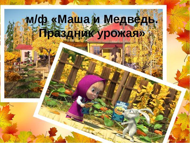 м/ф «Маша и Медведь. Праздник урожая»