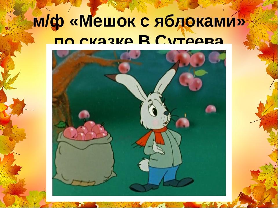 м/ф «Мешок с яблоками» по сказке В.Сутеева