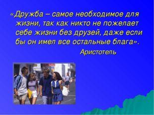 «Дружба – самое необходимое для жизни, так как никто не пожелает себе жизни б