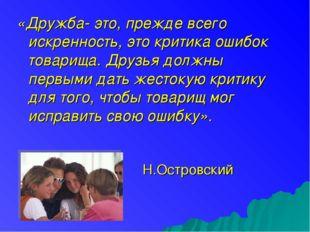 «Дружба- это, прежде всего искренность, это критика ошибок товарища. Друзья д