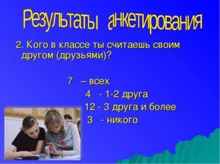 2. Кого в классе ты считаешь своим другом (друзьями)? 7 – всех 4 - 1-2 друга