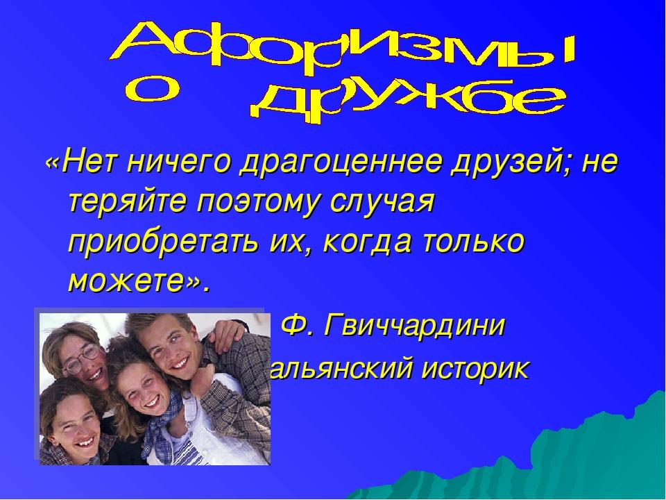 «Нет ничего драгоценнее друзей; не теряйте поэтому случая приобретать их, ког...