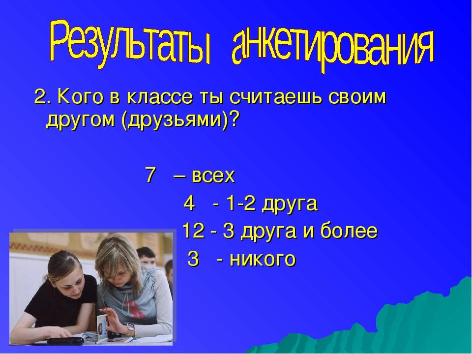 2. Кого в классе ты считаешь своим другом (друзьями)? 7 – всех 4 - 1-2 друга...
