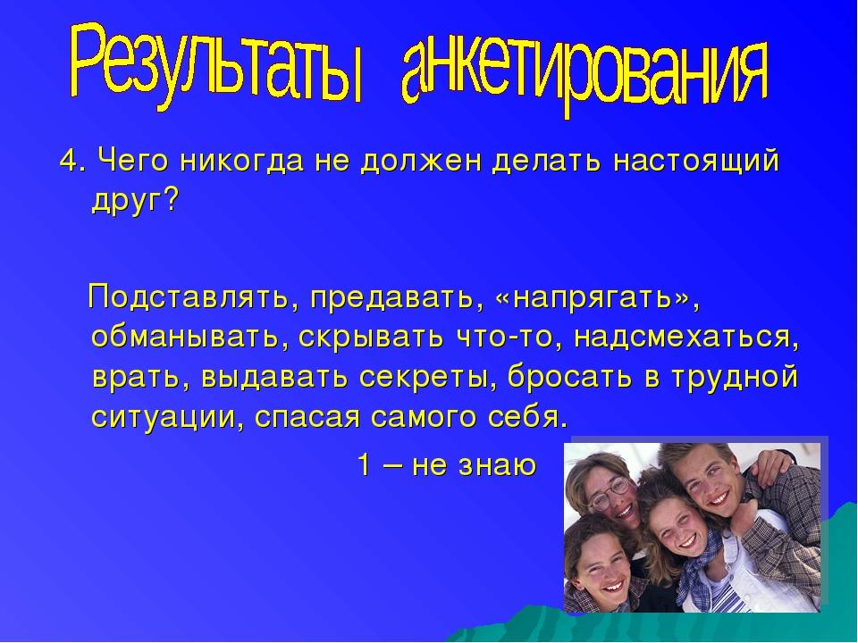 4. Чего никогда не должен делать настоящий друг? Подставлять, предавать, «нап...