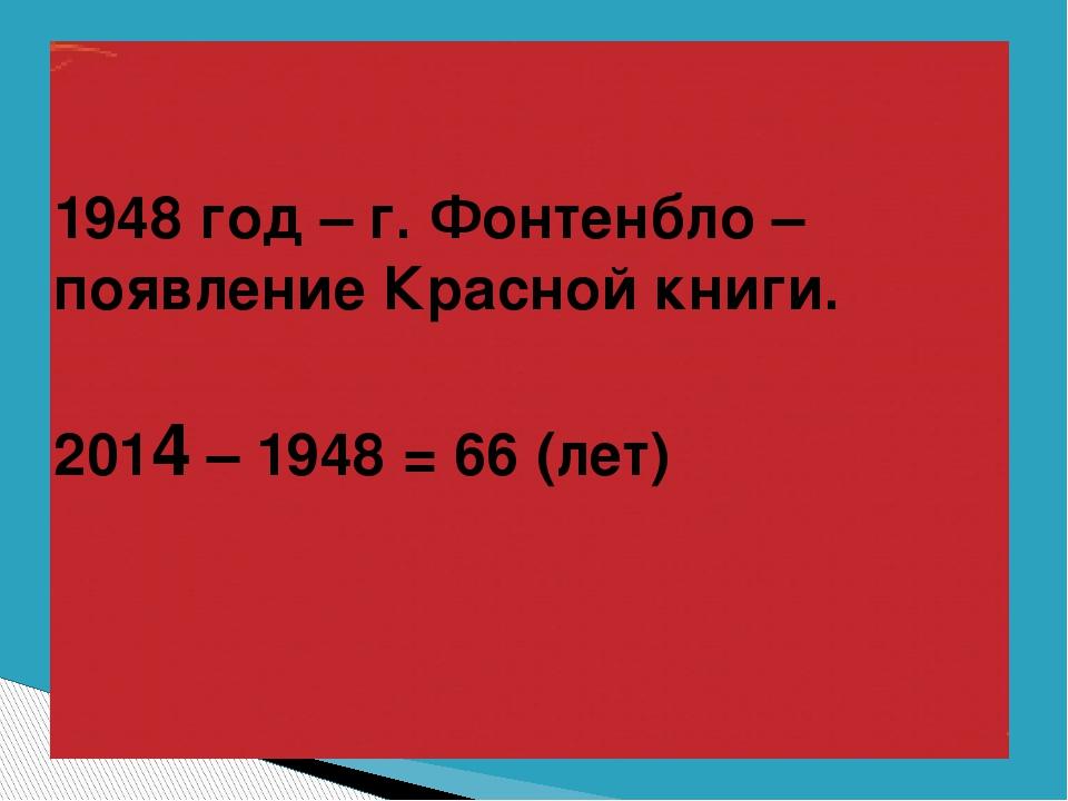 1948 год – г. Фонтенбло – появление Красной книги. 2014 – 1948 = 66 (лет)