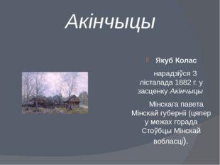 Акінчыцы Якуб Колас нарадзіўся3 лістапада 1882 г.у засценкуАкінчыцы Мінс