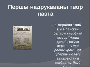 Першы надрукаваны твор паэта 1 верасня 1906 г.у віленскай беларускамоўнай га