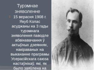 Турэмнае зняволенне 15 верасня 1908 г. Якуб Колас асуджаны на 3 гады турэмнаг