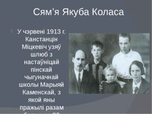 Сям'я Якуба Коласа У чэрвені 1913 г. Канстанцін Міцкевіч узяў шлюб з настаўні