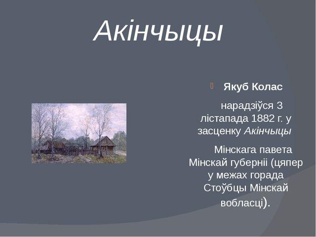 Акінчыцы Якуб Колас нарадзіўся3 лістапада 1882 г.у засценкуАкінчыцы Мінс...