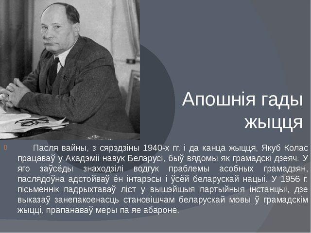Апошнія гады жыцця Пасля вайны, з сярэдзіны 1940-х гг. і да канца жыцця, Яку...