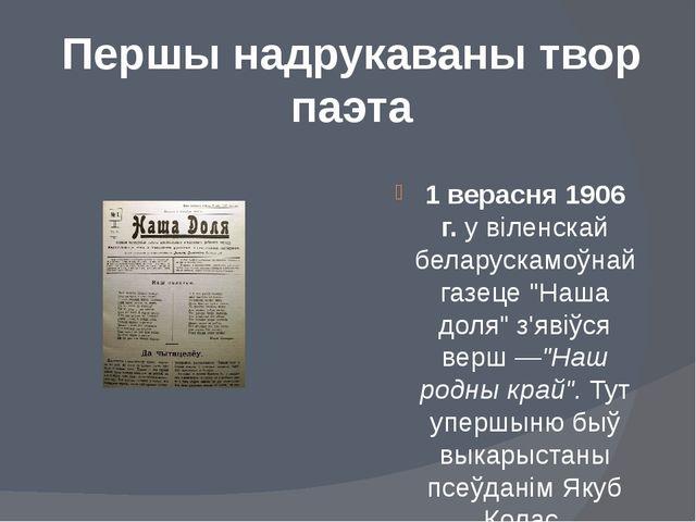 Першы надрукаваны твор паэта 1 верасня 1906 г.у віленскай беларускамоўнай га...