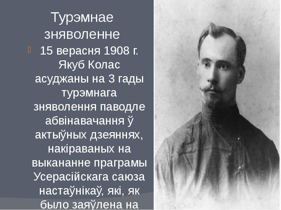 Турэмнае зняволенне 15 верасня 1908 г. Якуб Колас асуджаны на 3 гады турэмнаг...