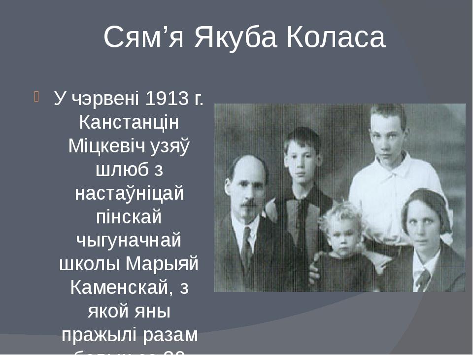 Сям'я Якуба Коласа У чэрвені 1913 г. Канстанцін Міцкевіч узяў шлюб з настаўні...
