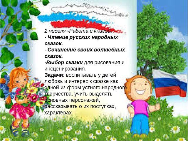 2 неделя -Работа с книгой. - Чтение русских народных сказок. - Сочинение сво...