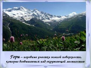 Горы – неровные участки земной поверхности, которые возвышаются над окружающ