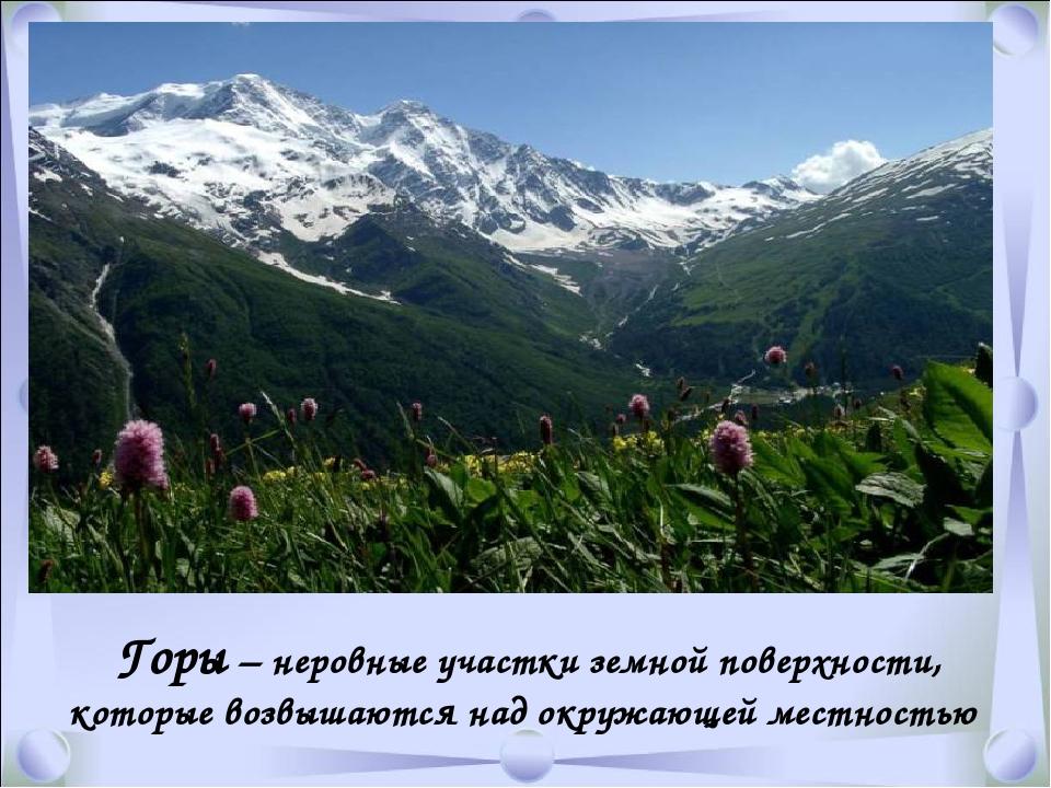 Горы – неровные участки земной поверхности, которые возвышаются над окружающ...