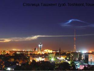 Столица Ташкент (узб.Toshkent,Тошкент)