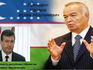 Президент Каримов Ислам Абдуганиевич Премьер-министр республики Узбекистан Ми