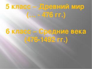 5 класс – Древний мир (… - 476 гг.) 6 класс – Средние века (476-1492 гг.)