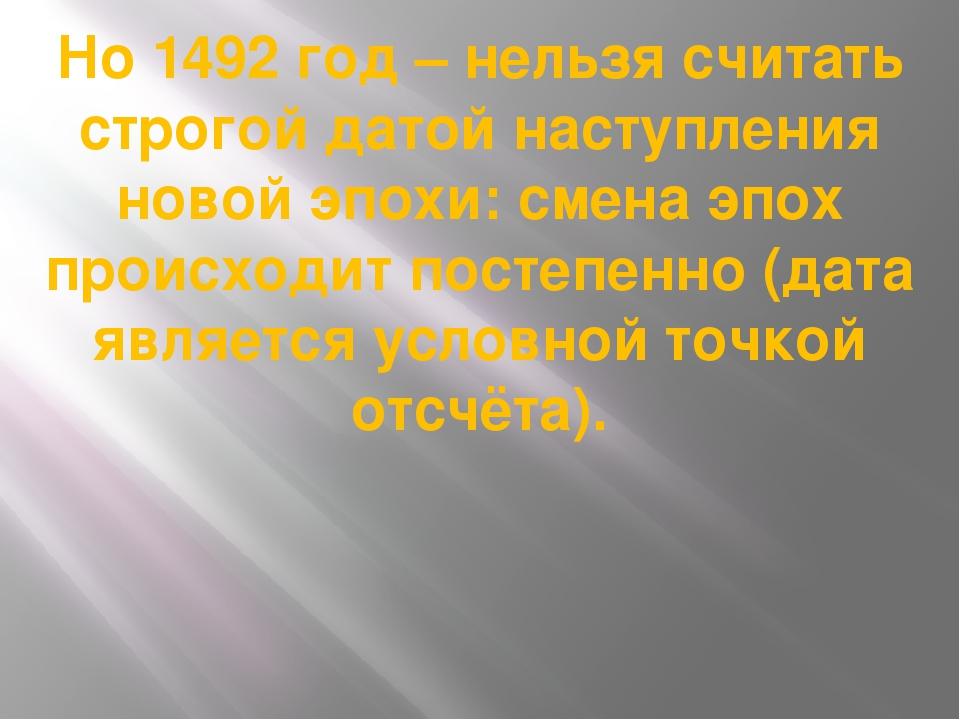 Но 1492 год – нельзя считать строгой датой наступления новой эпохи: смена эпо...