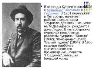 В эти годы Куприн знакомится с Буниным, Чеховым и Горьким. В 1901 переезжает