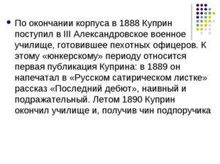 По окончании корпуса в 1888 Куприн поступил в III Александровское военное учи
