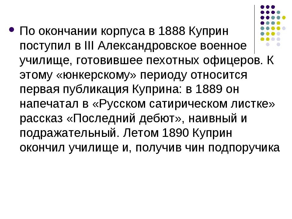 По окончании корпуса в 1888 Куприн поступил в III Александровское военное учи...