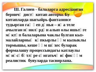 Ш. Галиев - балаларга адресланган берничә дистә китап авторы. Бу китапларда