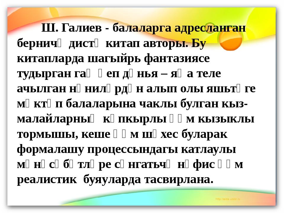 Ш. Галиев - балаларга адресланган берничә дистә китап авторы. Бу китапларда...
