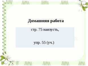 Домашняя работа стр. 75 наизусть, упр. 55 (уч.)