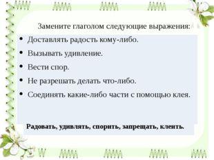Замените глаголом следующие выражения: Доставлять радость кому-либо. Вызывать