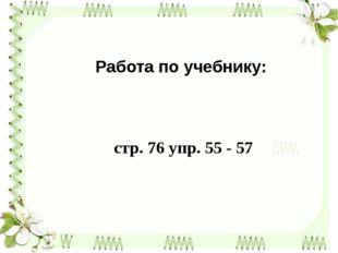Работа по учебнику: стр. 76 упр. 55 - 57