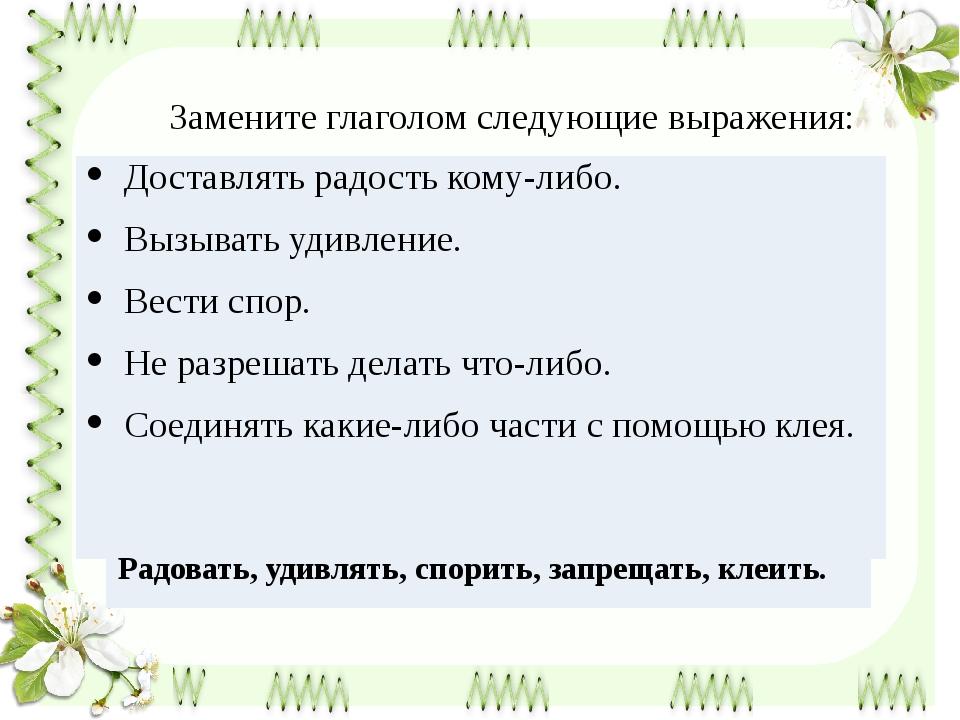 Замените глаголом следующие выражения: Доставлять радость кому-либо. Вызывать...