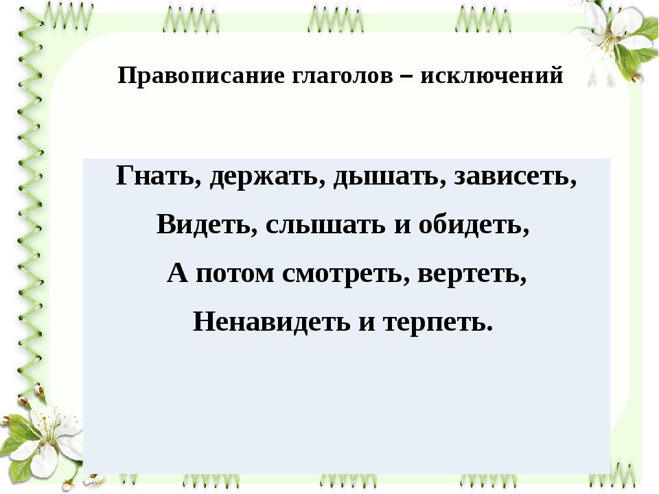 Правописание глаголов – исключений Гнать, держать,дышать, зависеть, Видеть, с...