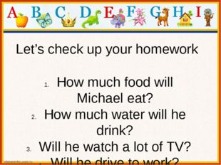 Let's check up your homework How much food will Michael eat? How much water w