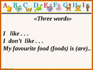 «Three words» I like . . . I don't like . . . My favourite food (foods) is (a