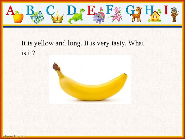 It is yellow and long. It is very tasty. What is it?