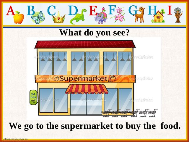 What do you see? We go to the supermarket to buy the food.