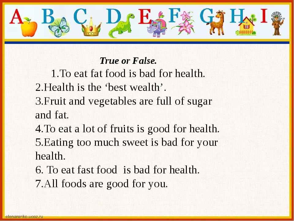 True or False. 1.To eat fat food is bad for health. 2.Health is the 'best wea...