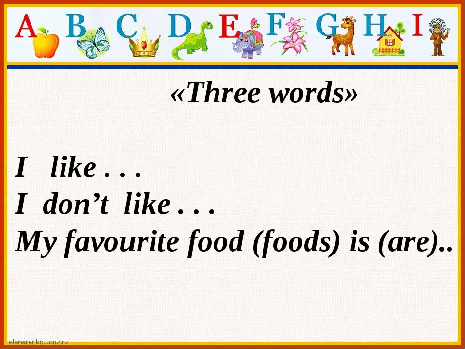 «Three words» I like . . . I don't like . . . My favourite food (foods) is (a...