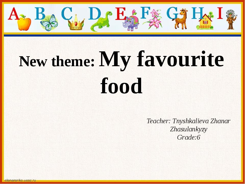 New theme: My favourite food Teacher: Tnyshkalieva Zhanar Zhasulankyzy Grade:6