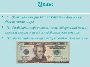 Цель: I. Познакомить ребят с названиями денежных единиц стран мира. II. Разви