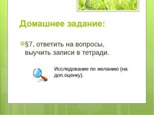 Домашнее задание: §7, ответить на вопросы, выучить записи в тетради. Исследов