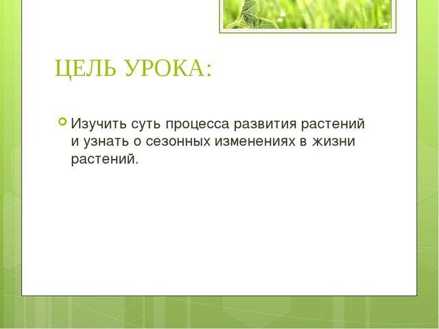 ЦЕЛЬ УРОКА: Изучить суть процесса развития растений и узнать о сезонных измен...