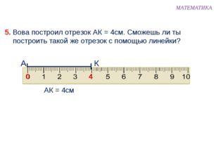 5. Вова построил отрезок АК = 4см. Сможешь ли ты построить такой же отрезок с